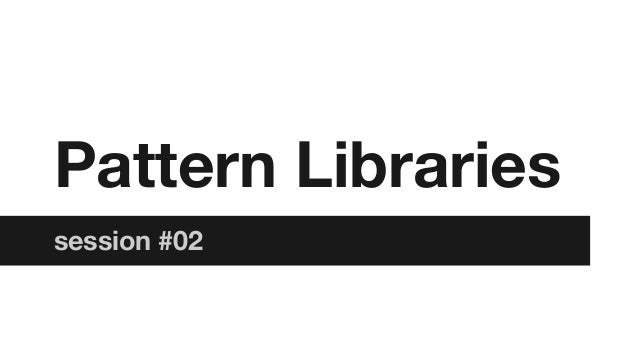 Pattern Libraries session #02
