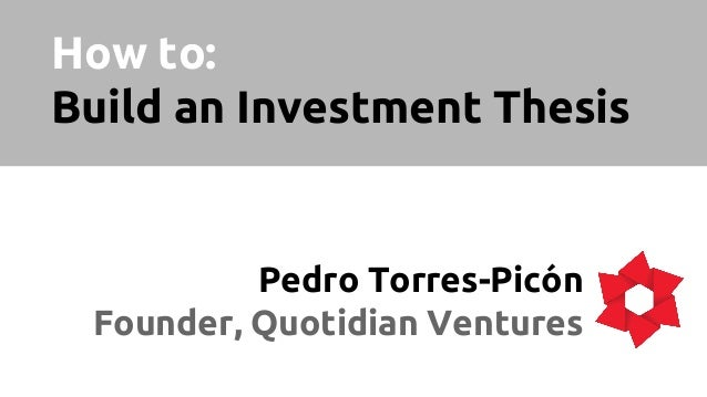 How to: Build an Investment Thesis Pedro Torres-Picón Founder, Quotidian Ventures