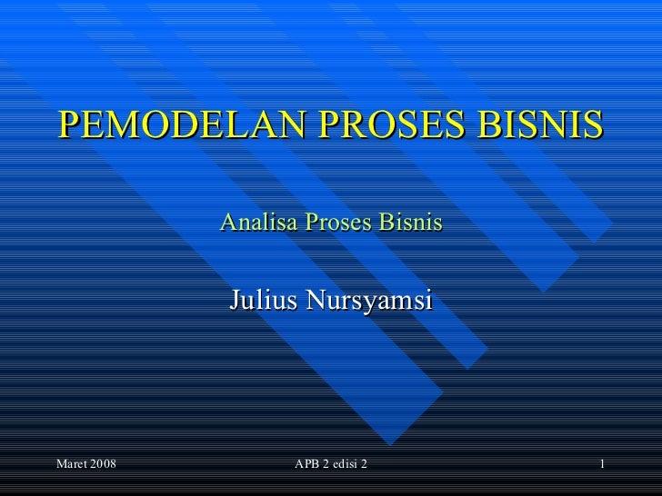 PEMODELAN PROSES BISNIS Analisa Proses Bisnis Julius Nursyamsi Maret 2008 APB 2 edisi 2