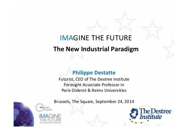 IMAGINE THE FUTURE  The New Industrial Paradigm  Philippe Destatte  Futurist, CEO of The Destree Institute  Foresight Asso...