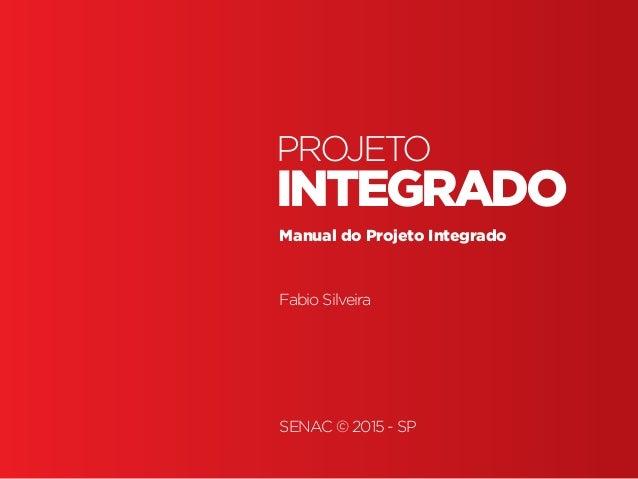 Projeto Integrado Projeto Integrado • | SENAC | BR | SP | Fabio Silveira INTEGRADO PROJETO Manual do Projeto Integrado Fab...
