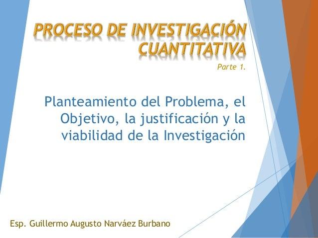 Planteamiento del Problema, el Objetivo, la justificación y la viabilidad de la Investigación Esp. Guillermo Augusto Narvá...
