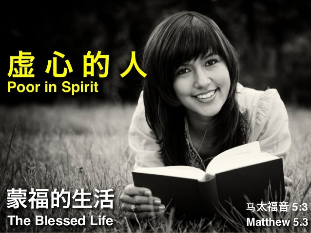 虚心的人 Poor in Spirit  蒙福的生活 The Blessed Life  ⻢马太福音 5:3 Matthew 5.3