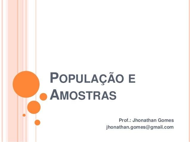 POPULAÇÃO EAMOSTRASProf.: Jhonathan Gomesjhonathan.gomes@gmail.com