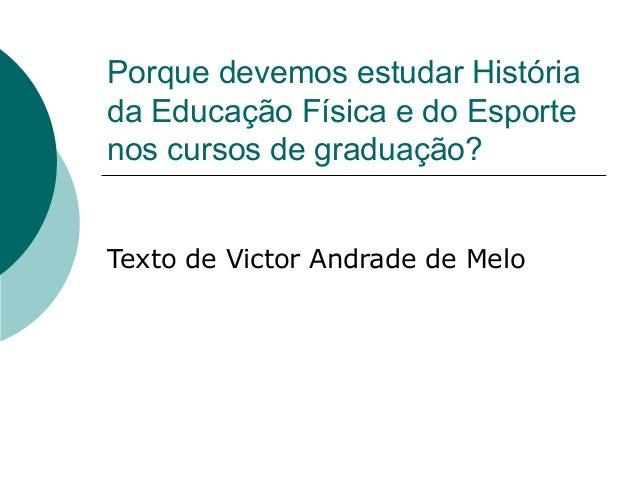 Porque devemos estudar História  da Educação Física e do Esporte  nos cursos de graduação?  Texto de Victor Andrade de Mel...