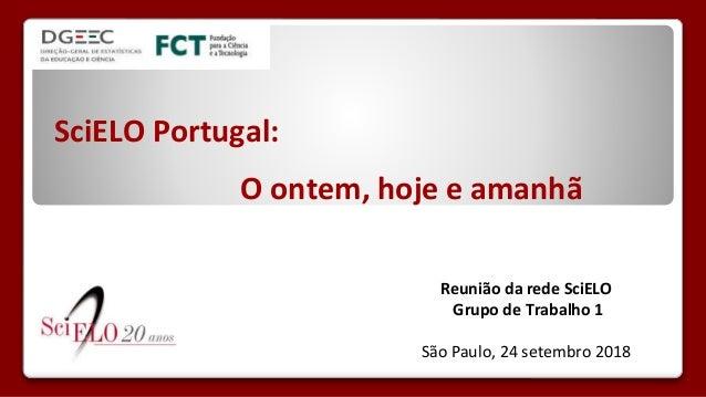 SciELO Portugal: O ontem, hoje e amanhã Reunião da rede SciELO Grupo de Trabalho 1 São Paulo, 24 setembro 2018