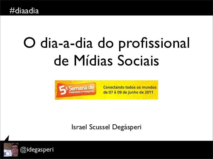 #diaadia   O dia-a-dia do profissional       de Mídias Sociais           Israel Scussel Degásperi