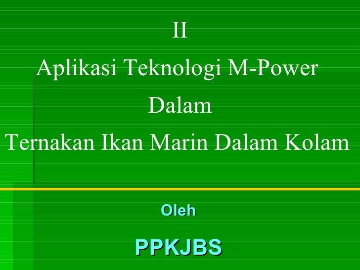 II Aplikasi Teknologi M-Power  Dalam Ternakan Ikan Marin Dalam Kolam  Oleh PPKJBS