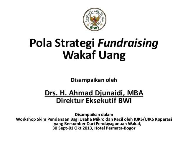 Pola Strategi Fundraising Wakaf Uang Disampaikan oleh Drs. H. Ahmad Djunaidi, MBA Direktur Eksekutif BWI Disampaikan dalam...