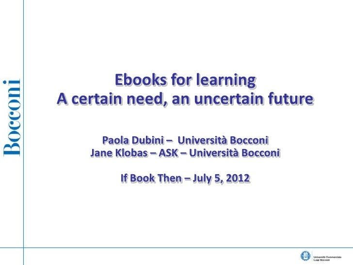 Ebooks for learningA certain need, an uncertain future      Paola Dubini – Università Bocconi    Jane Klobas – ASK – Unive...