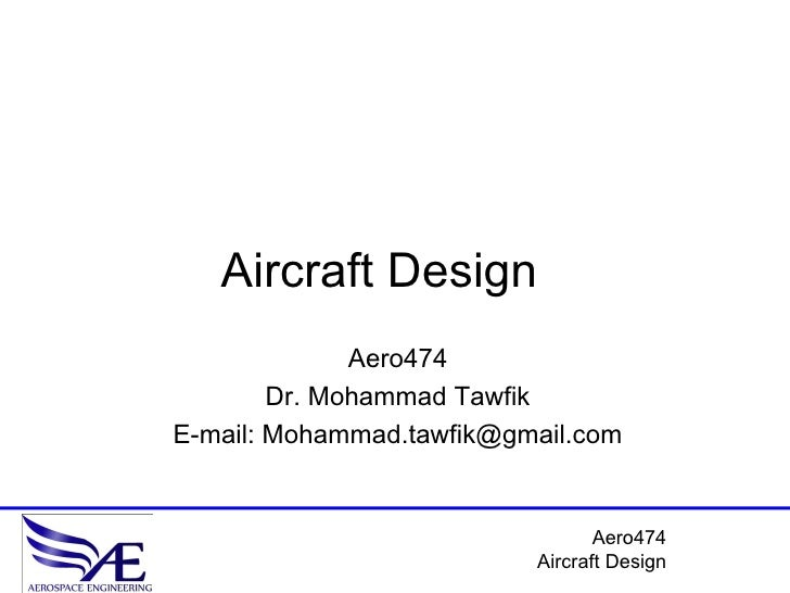 Aircraft Design               Aero474         Dr. Mohammad Tawfik E-mail: Mohammad.tawfik@gmail.com                       ...