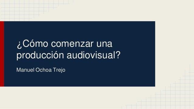 ¿Cómo comenzar una producción audiovisual? Manuel Ochoa Trejo