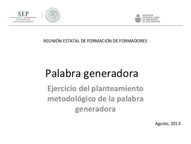 REUNIÓN ESTATAL DE FORMACIÓN DE FORMADORES Agosto, 2013 Palabra generadora Ejercicio del planteamiento metodológico de la ...