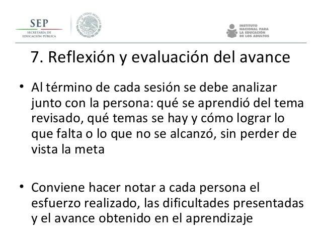 7. Reflexión y evaluación del avance • Al término de cada sesión se debe analizar junto con la persona: qué se aprendió de...