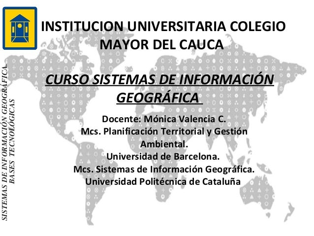 SISTEMAS DE INFORMACIÓN GEOGRÁFICA. BASES TECNOLÓGICAS  INSTITUCION UNIVERSITARIA COLEGIO MAYOR DEL CAUCA CURSO SISTEMAS D...