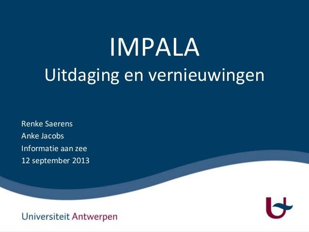 IMPALA Uitdaging en vernieuwingen Renke Saerens Anke Jacobs Informatie aan zee 12 september 2013