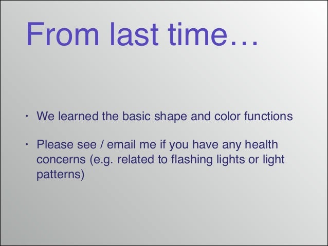 From last time… •  We learned the basic shape and color functions!  •  Please see / email me if you have any health concer...