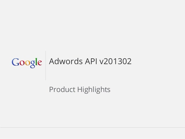 Adwords API v201302                Product HighlightsFebruary 2013                        Google Confidential and Propriet...