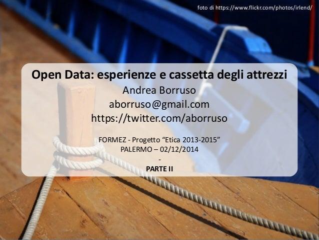 Open Data: esperienze e cassetta degli attrezzi Andrea Borruso aborruso@gmail.com https://twitter.com/aborruso FORMEZ - Pr...