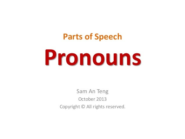 Parts of Speech Pronouns Sam An Teng October 2013 Copyright © All rights reserved.