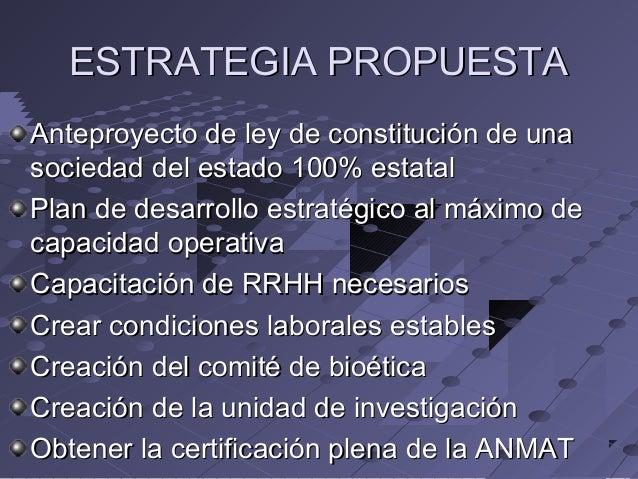 ESTRATEGIA PROPUESTA Anteproyecto de ley de constitución de una sociedad del estado 100% estatal Plan de desarrollo estrat...