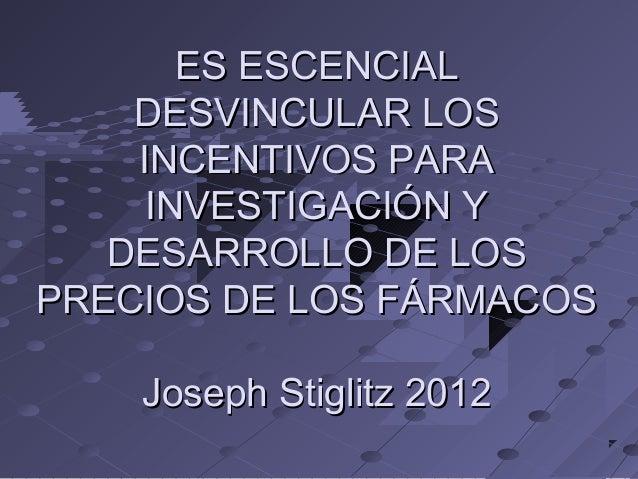 ES ESCENCIAL DESVINCULAR LOS INCENTIVOS PARA INVESTIGACIÓN Y DESARROLLO DE LOS PRECIOS DE LOS FÁRMACOS Joseph Stiglitz 201...