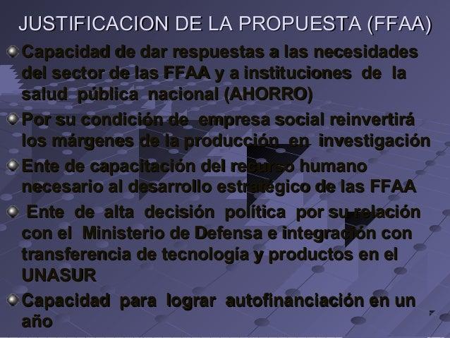 JUSTIFICACION DE LA PROPUESTA (FFAA) Capacidad de dar respuestas a las necesidades del sector de las FFAA y a institucione...