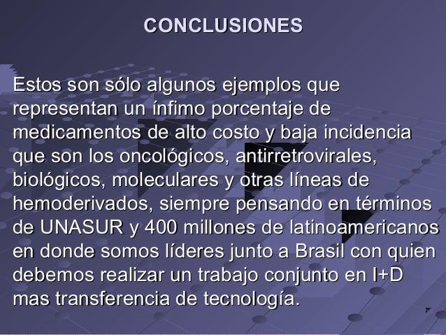 CONCLUSIONES Estos son sólo algunos ejemplos que representan un ínfimo porcentaje de medicamentos de alto costo y baja inc...