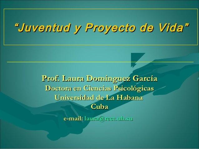 """"""" Juventud y Proyecto de Vida""""    Prof. Laura Domínguez García     Doctora en Ciencias Psicológicas       Universidad de L..."""