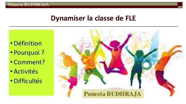 Puneeta BUDHRAJA Dynamiser la classe de FLE •Définition •Pourquoi ? •Comment? •Activités •Difficultés Puneeta BUDHRAJA