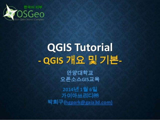한국어 지부  QGIS Tutorial  - QGIS 개요 및 기본안양대학교 오픈소스GIS교육 2014년 1월 6일 가이아쓰리디㈜ 박희구(hgpark@gaia3d.com)