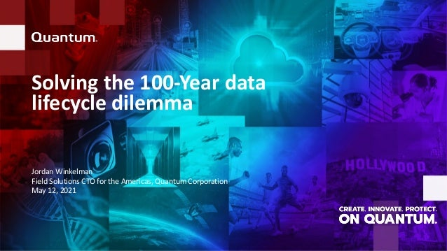 Solving the 100-Year data lifecycle dilemma Jordan Winkelman Field Solutions CTO for the Americas, Quantum Corporation May...