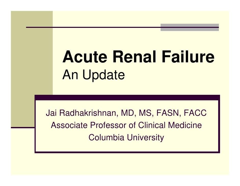 Acute Renal Failure     An Update  Jai Radhakrishnan, MD, MS, FASN, FACC  Associate Professor of Clinical Medicine        ...