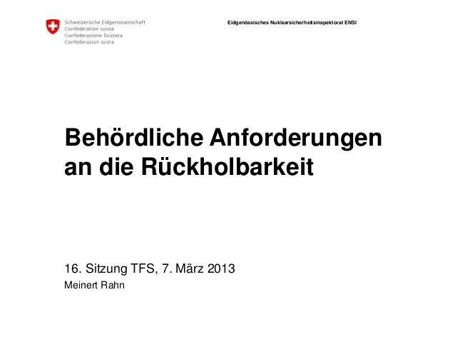 Eidgenössisches Nuklearsicherheitsinspektorat ENSI Behördliche Anforderungen an die Rückholbarkeit 16. Sitzung TFS, 7. Mär...