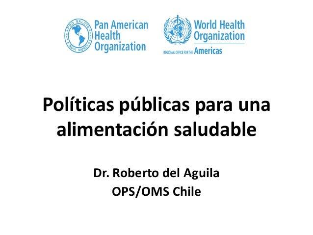 Políticas públicas para una alimentación saludable Dr. Roberto del Aguila OPS/OMS Chile
