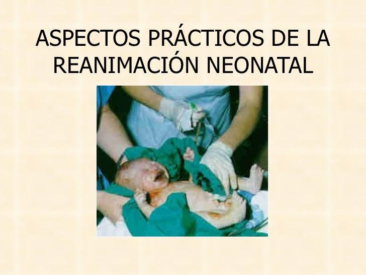 ASPECTOS PRÁCTICOS DE LA REANIMACIÓN NEONATAL