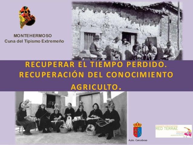 RECUPERARELTIEMPOPERDIDO. RECUPERACIÓNDELCONOCIMIENTO AGRICULTO. MONTEHERMOSO Cuna del Tipismo Extremeño Ayto.Carc...