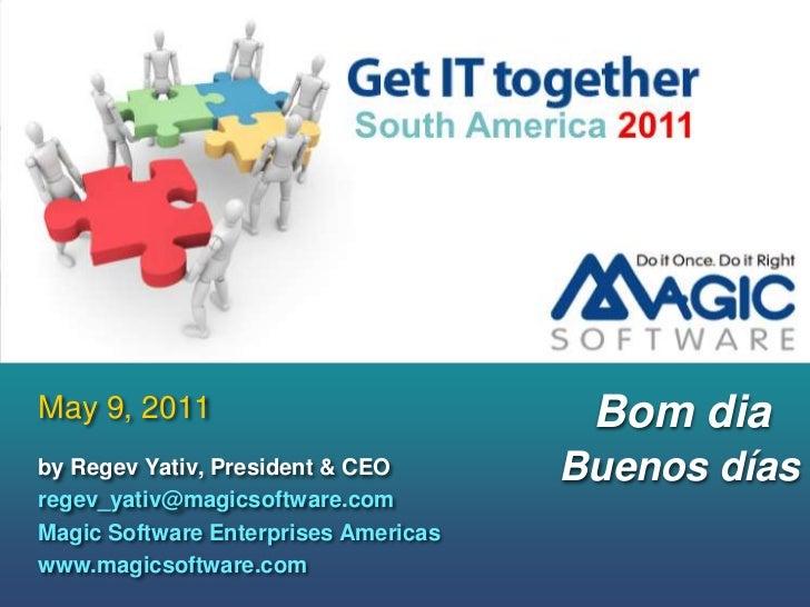 May 9, 2011<br />Bom dia<br />Buenosdías<br />by Regev Yativ, President & CEO           <br />regev_yativ@magicsoftware.co...