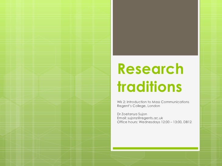 Research traditions Wk 2: Introduction to Mass Communications Regent's College, London Dr Zoetanya Sujon Email: sujonz@reg...
