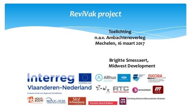 ReviVak project Toelichting n.a.v. Ambachtenoverleg Mechelen, 16 maart 2017 Brigitte Smessaert, Midwest Development