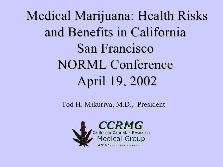 Medical Marijuana: Health Risks and Benefits in California  San Francisco  NORML Conference  April 19, 2002 Tod H. Mikuriy...