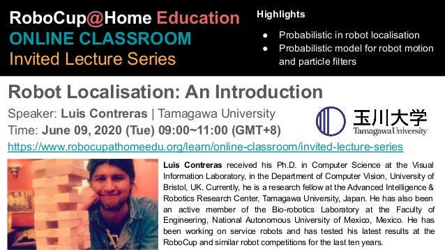 Robot Localisation: An Introduction Speaker: Luis Contreras | Tamagawa University Time: June 09, 2020 (Tue) 09:00~11:00 (G...