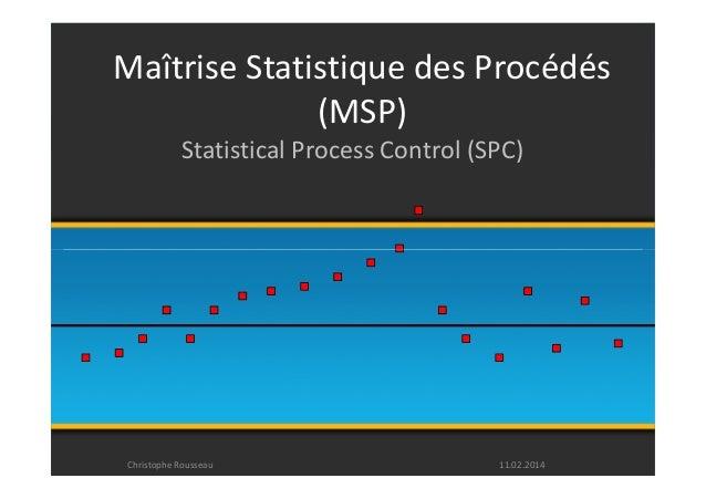Maîtrise Statistique des Procédés  (MSP)  Statistical Process Control (SPC)  Christophe Rousseau 11.02.2014