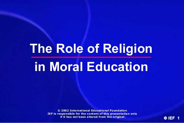 The Role of Religion in Moral Education  © 2002 International Educational Foundation IEF is responsible for the content of...