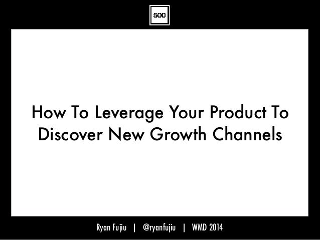 Ryan Fujiu | @ryanfujiu | WMD 2014 How To Leverage Your Product To Discover New Growth Channels