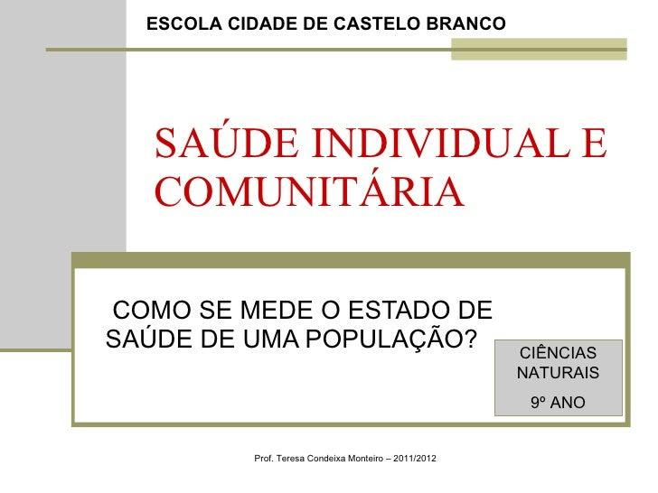SAÚDE INDIVIDUAL E COMUNITÁRIA COMO SE MEDE O ESTADO DE SAÚDE DE UMA POPULAÇÃO? Prof. Teresa Condeixa Monteiro – 2011/2012...