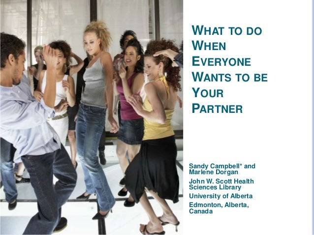 WHAT TO DO WHEN EVERYONE WANTS TO BE YOUR PARTNER Sandy Campbell* and Marlene Dorgan John W. Scott Health Sciences Library...