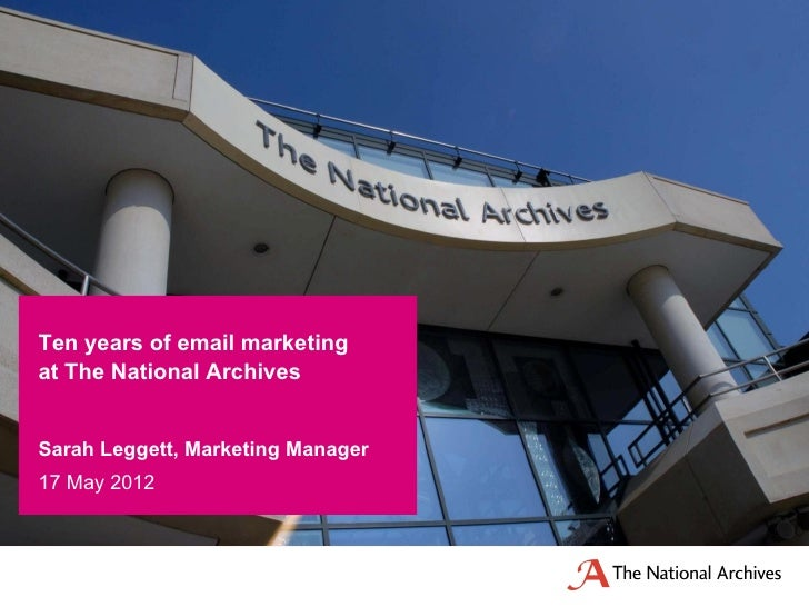 Ten years of email marketingat The National ArchivesSarah Leggett, Marketing Manager17 May 2012