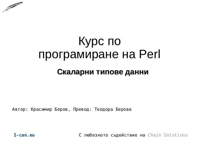 Курс по програмиране на Perl Скаларни типове данниСкаларни типове данни Автор: Красимир Беров, Превод: Теодора Берова I-ca...