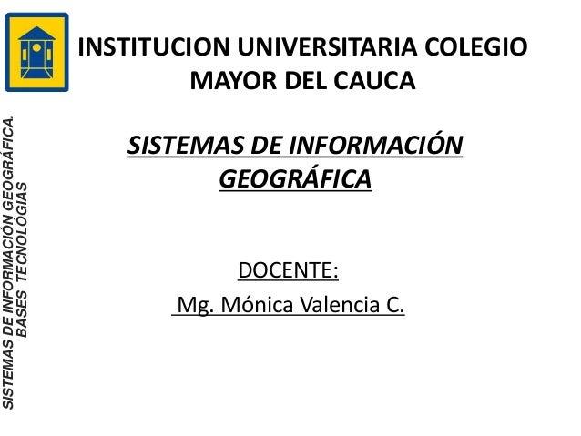 INSTITUCION UNIVERSITARIA COLEGIO MAYOR DEL CAUCA SISTEMAS DE INFORMACIÓN GEOGRÁFICA DOCENTE: Mg. Mónica Valencia C. SISTE...